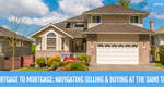 Mortgage to Mortgage: Navigating Selling And Buying At The Same Time
